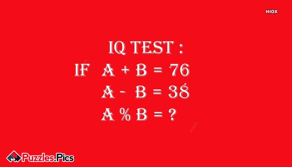 IQ Test :  A + B = 76; A  -  B = 38; A % B = ?