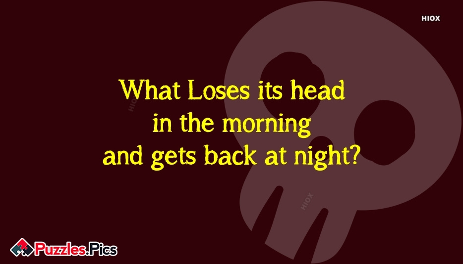 What Loses Its Head In The Morning and Gets Back At Night?